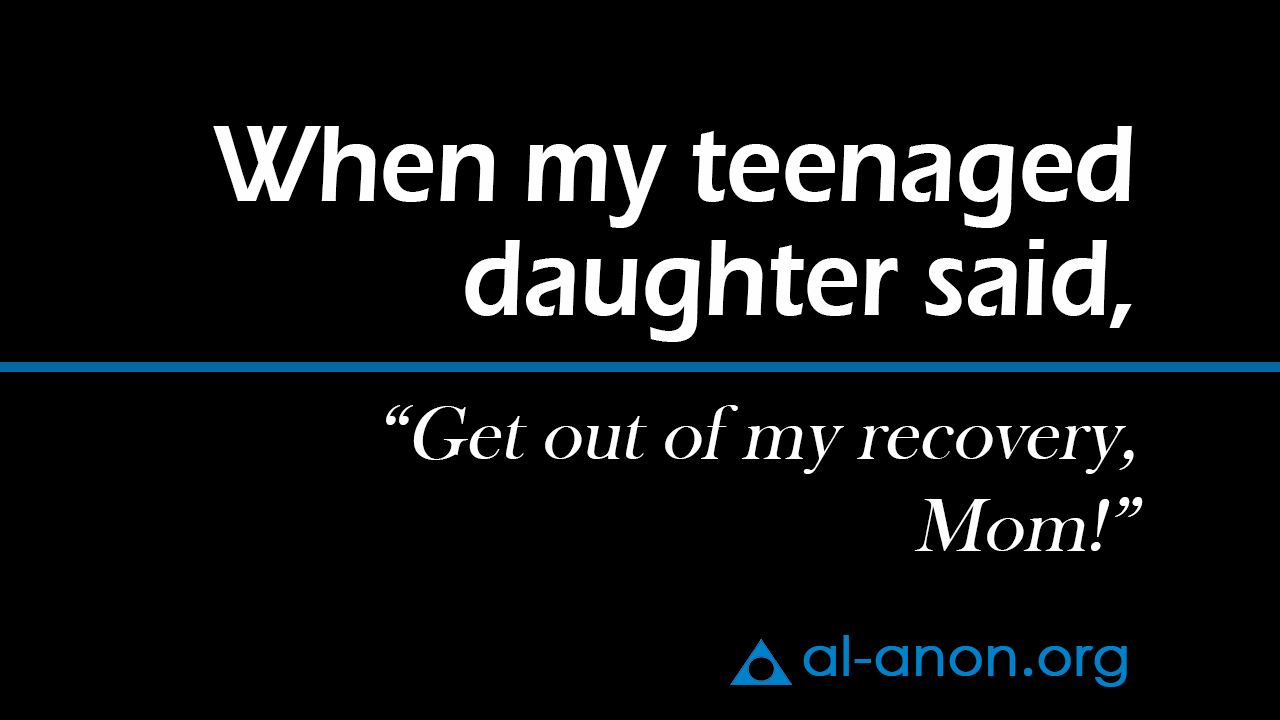 when my teenaged daughter said, Get out of my recovery Mom